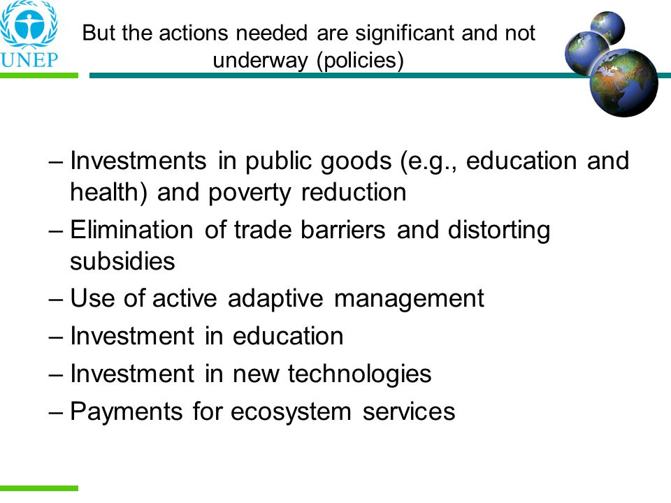 But the actions needed are significant and not underway (policies) –Investments in public goods (e.g., education and health) and poverty reduction –Elimination of trade barriers and distorting subsidies –Use of active adaptive management –Investment in education –Investment in new technologies –Payments for ecosystem services
