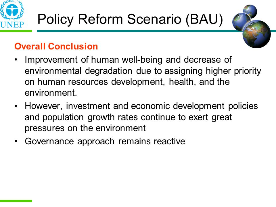 Policy Reform Scenario (BAU) Overall Conclusion Improvement of human well-being and decrease of environmental degradation due to assigning higher priority on human resources development, health, and the environment.