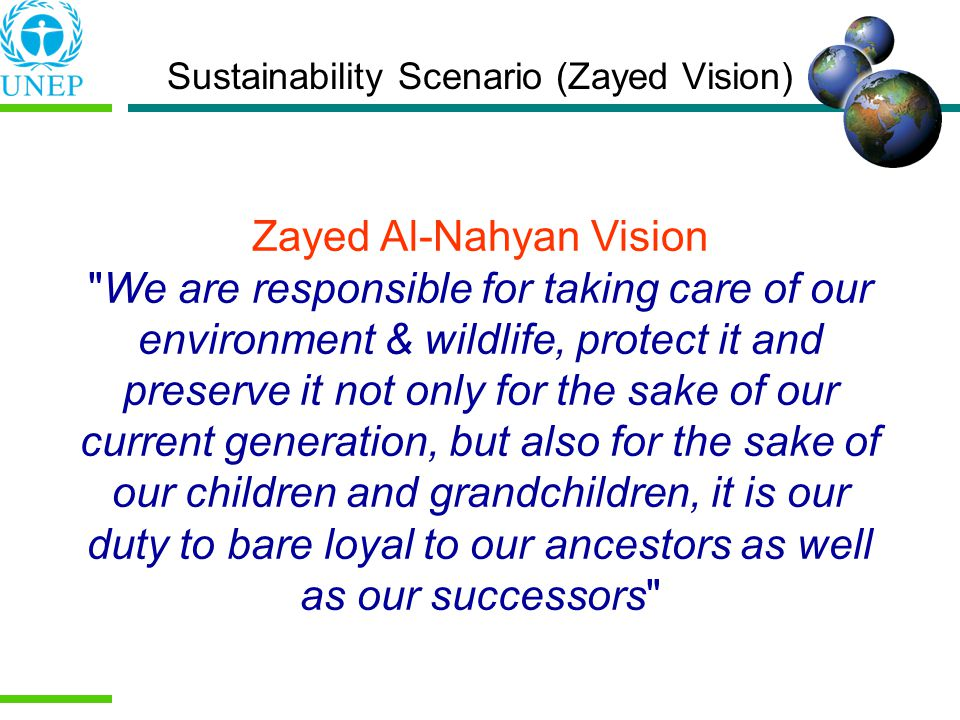 Sustainability Scenario (Zayed Vision) Zayed Al-Nahyan Vision We are responsible for taking care of our environment & wildlife, protect it and preserve it not only for the sake of our current generation, but also for the sake of our children and grandchildren, it is our duty to bare loyal to our ancestors as well as our successors