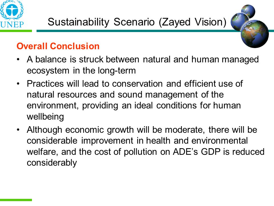 Overall Conclusion A balance is struck between natural and human managed ecosystem in the long-term Practices will lead to conservation and efficient use of natural resources and sound management of the environment, providing an ideal conditions for human wellbeing Although economic growth will be moderate, there will be considerable improvement in health and environmental welfare, and the cost of pollution on ADEs GDP is reduced considerably Sustainability Scenario (Zayed Vision)