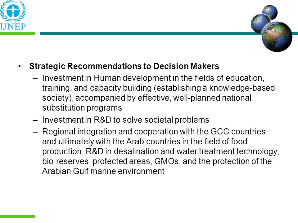 Strategic Recommendations to Decision Makers –Investment in Human development in the fields of education, training, and capacity building (establishing a knowledge-based society), accompanied by effective, well-planned national substitution programs –Investment in R&D to solve societal problems –Regional integration and cooperation with the GCC countries and ultimately with the Arab countries in the field of food production, R&D in desalination and water treatment technology, bio-reserves, protected areas, GMOs, and the protection of the Arabian Gulf marine environment