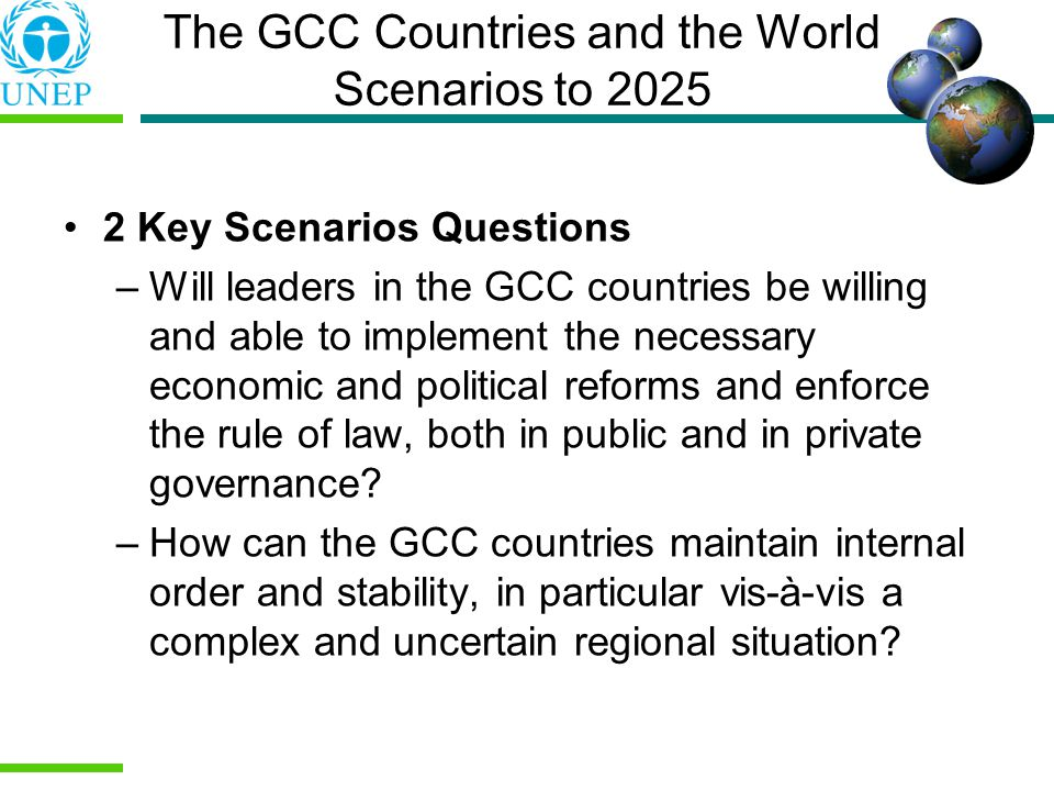 2 Key Scenarios Questions –Will leaders in the GCC countries be willing and able to implement the necessary economic and political reforms and enforce the rule of law, both in public and in private governance.