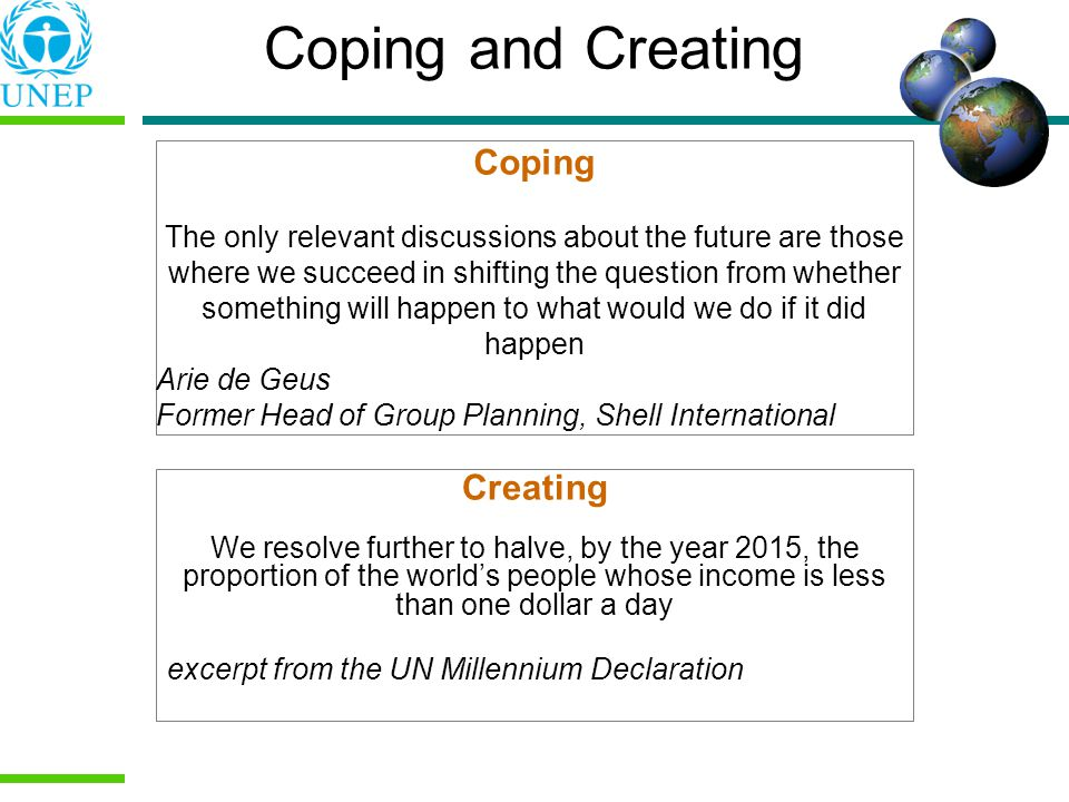 Coping and Creating Coping The only relevant discussions about the future are those where we succeed in shifting the question from whether something will happen to what would we do if it did happen Arie de Geus Former Head of Group Planning, Shell International Creating We resolve further to halve, by the year 2015, the proportion of the worlds people whose income is less than one dollar a day excerpt from the UN Millennium Declaration