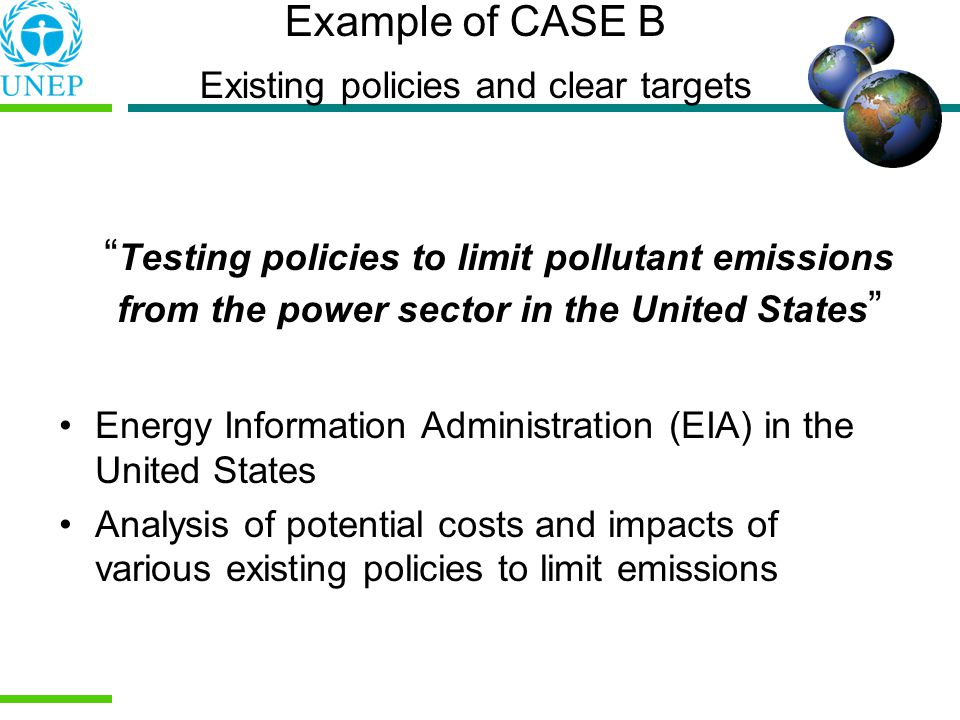 Example of CASE B Existing policies and clear targets Testing policies to limit pollutant emissions from the power sector in the United States Energy Information Administration (EIA) in the United States Analysis of potential costs and impacts of various existing policies to limit emissions