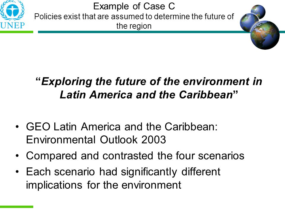 Example of Case C Policies exist that are assumed to determine the future of the region Exploring the future of the environment in Latin America and the Caribbean GEO Latin America and the Caribbean: Environmental Outlook 2003 Compared and contrasted the four scenarios Each scenario had significantly different implications for the environment