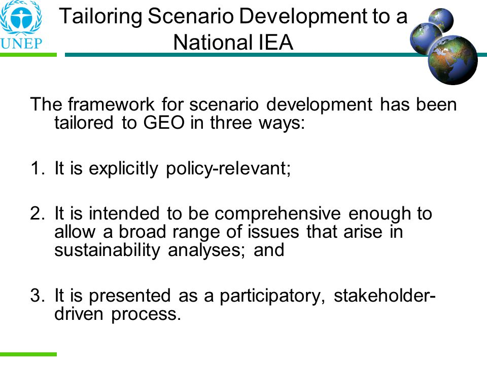 Tailoring Scenario Development to a National IEA The framework for scenario development has been tailored to GEO in three ways: 1.It is explicitly policy-relevant; 2.It is intended to be comprehensive enough to allow a broad range of issues that arise in sustainability analyses; and 3.It is presented as a participatory, stakeholder- driven process.