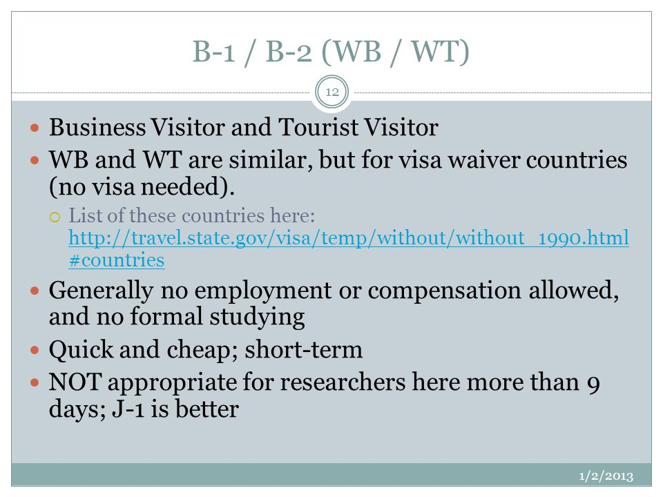 B-1 / B-2 (WB / WT) 1/2/2013 12 Business Visitor and Tourist Visitor WB and WT are similar, but for visa waiver countries (no visa needed).
