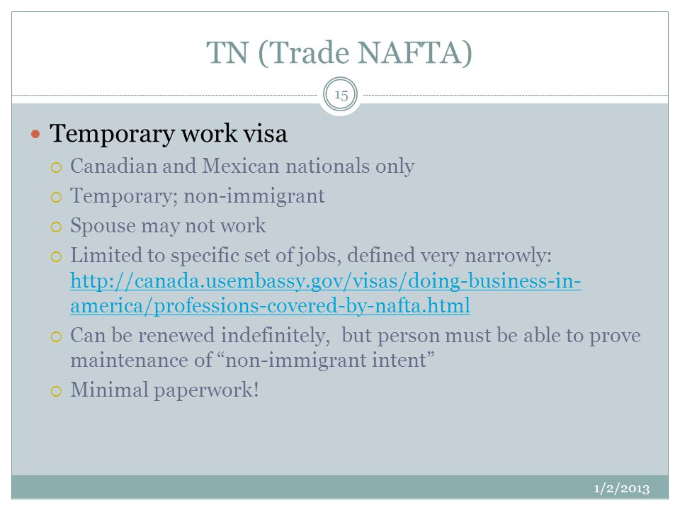 TN (Trade NAFTA) 1/2/2013 15 Temporary work visa Canadian and Mexican nationals only Temporary; non-immigrant Spouse may not work Limited to specific set of jobs, defined very narrowly: http://canada.usembassy.gov/visas/doing-business-in- america/professions-covered-by-nafta.html http://canada.usembassy.gov/visas/doing-business-in- america/professions-covered-by-nafta.html Can be renewed indefinitely, but person must be able to prove maintenance of non-immigrant intent Minimal paperwork!