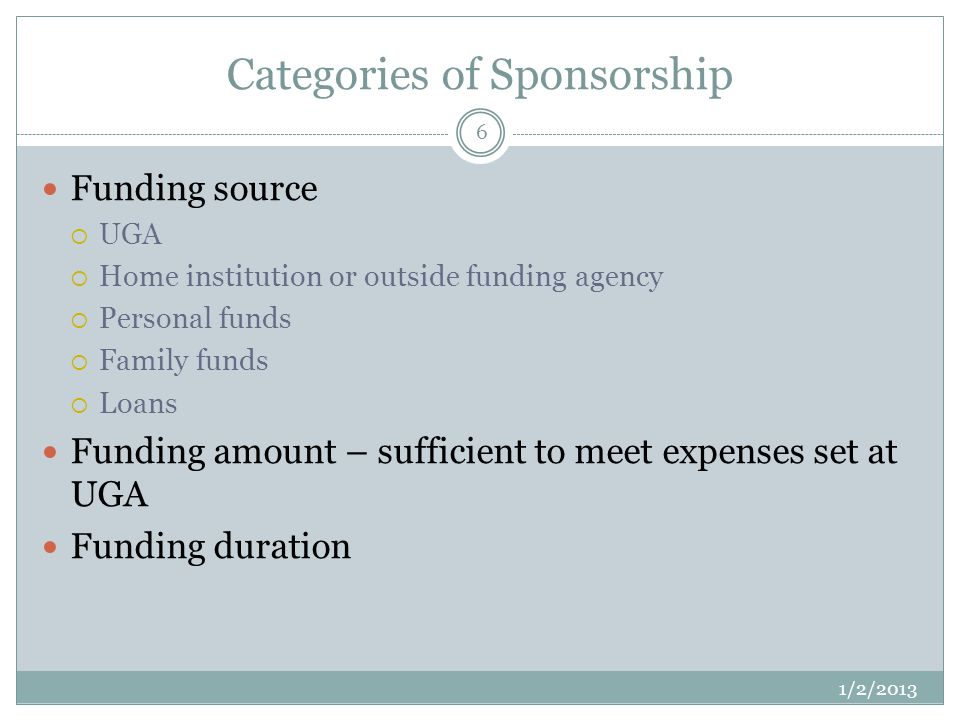 Categories of Sponsorship 1/2/2013 6 Funding source UGA Home institution or outside funding agency Personal funds Family funds Loans Funding amount – sufficient to meet expenses set at UGA Funding duration