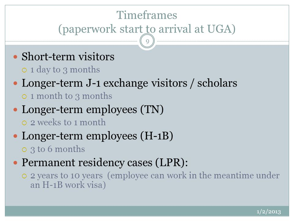 Timeframes (paperwork start to arrival at UGA) 1/2/2013 9 Short-term visitors 1 day to 3 months Longer-term J-1 exchange visitors / scholars 1 month to 3 months Longer-term employees (TN) 2 weeks to 1 month Longer-term employees (H-1B) 3 to 6 months Permanent residency cases (LPR): 2 years to 10 years (employee can work in the meantime under an H-1B work visa)