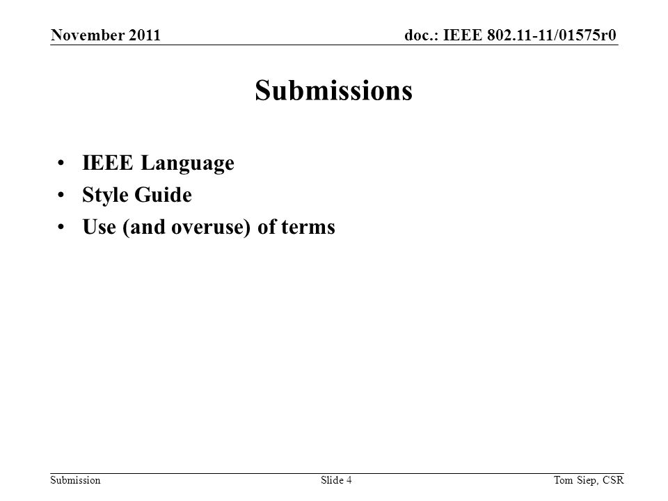 doc.: IEEE 802.11-11/01575r0 Submission IEEE Language -- definitions November 2011 Tom Siep, CSRSlide 5 TermEquivalentUse shallis required todefines normative behavior mustis a natural consequence ofdescribes unavoidable situations willit is true thatstatement of fact not controlled by the text shouldis recommended thatindicates that among several possibilities one is recommended as particularly suitable, but not required mayis permitted toallows options canis able torelates statements in a causal fashion isis defined asfurther explains elements that are previously required or allowed notefor your information only,preface to informative text