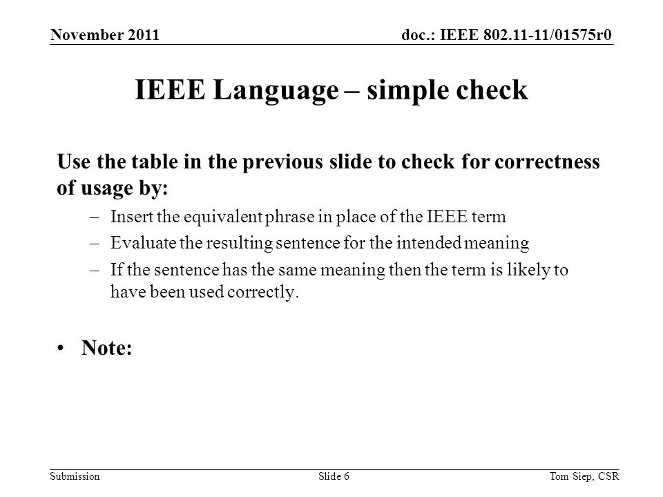 doc.: IEEE 802.11-11/01575r0 Submission IEEE Language – simple check Use the table in the previous slide to check for correctness of usage by: –Insert the equivalent phrase in place of the IEEE term –Evaluate the resulting sentence for the intended meaning –If the sentence has the same meaning then the term is likely to have been used correctly.