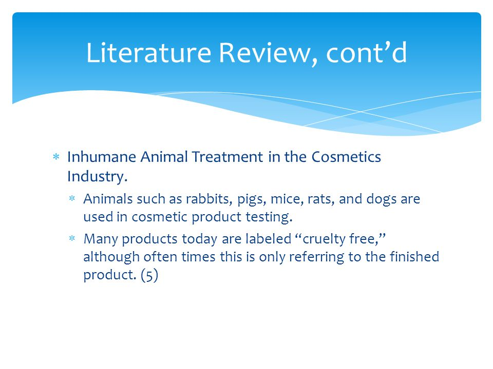 Inhumane Animal Treatment in the Cosmetics Industry. Animals such as rabbits, pigs, mice, rats, and dogs are used in cosmetic product testing. Many pr