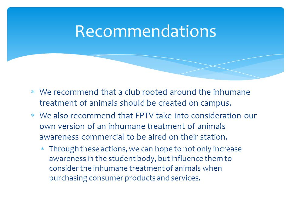 We recommend that a club rooted around the inhumane treatment of animals should be created on campus. We also recommend that FPTV take into considerat