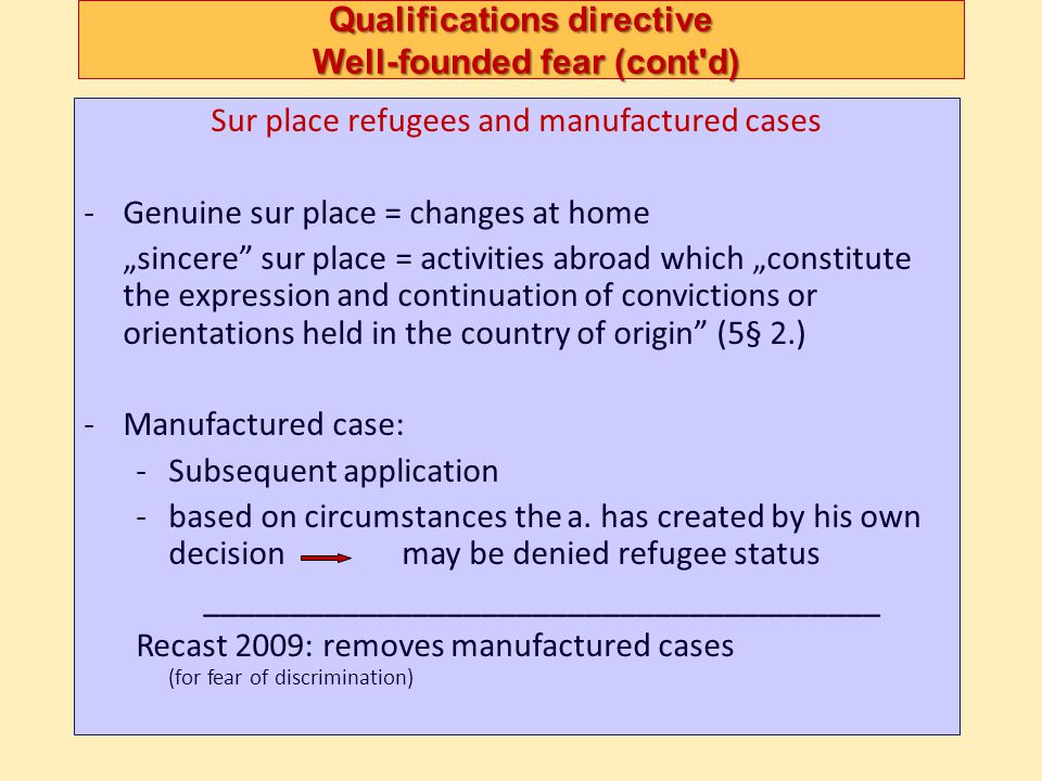 Qualifications directive Well-founded fear (cont'd) Sur place refugees and manufactured cases -Genuine sur place = changes at home sincere sur place =