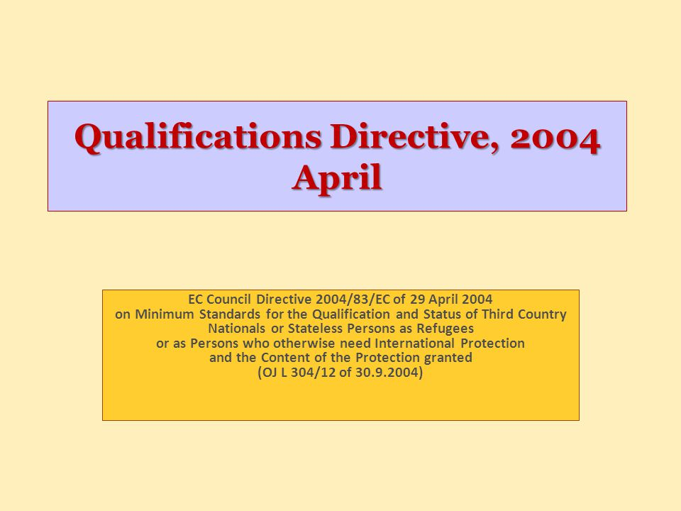 Qualification directive Purpose -Guaranteeing a minimum of protection -Closing the protection gap concerning persons not threatened with Geneva Convention type persecution -Prevention of asylum shopping and abuse of the asylum system Scope of application -26 Member states of the EU, including the UK and Ireland who opted in (Denmark not) Minimum standards -According to Art 3.