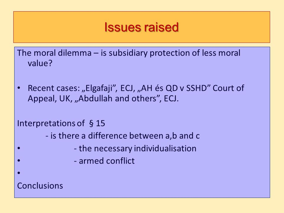 Issues raised The moral dilemma – is subsidiary protection of less moral value? Recent cases: Elgafaji, ECJ, AH és QD v SSHD Court of Appeal, UK, Abdu