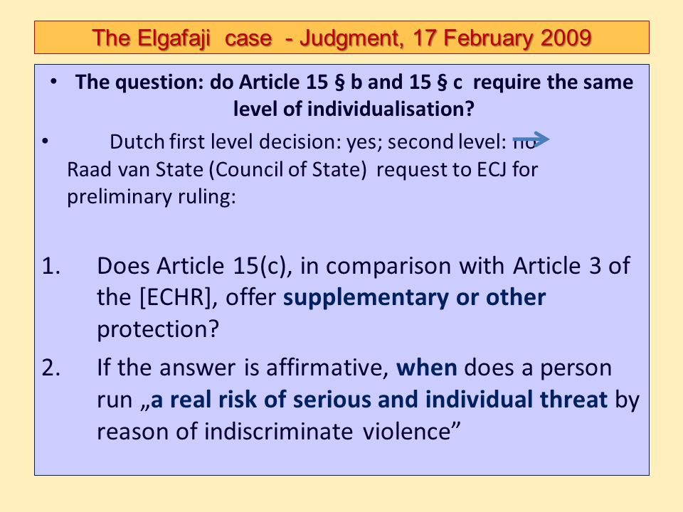 The Elgafaji case - Judgment, 17 February 2009 The question: do Article 15 § b and 15 § c require the same level of individualisation? Dutch first lev