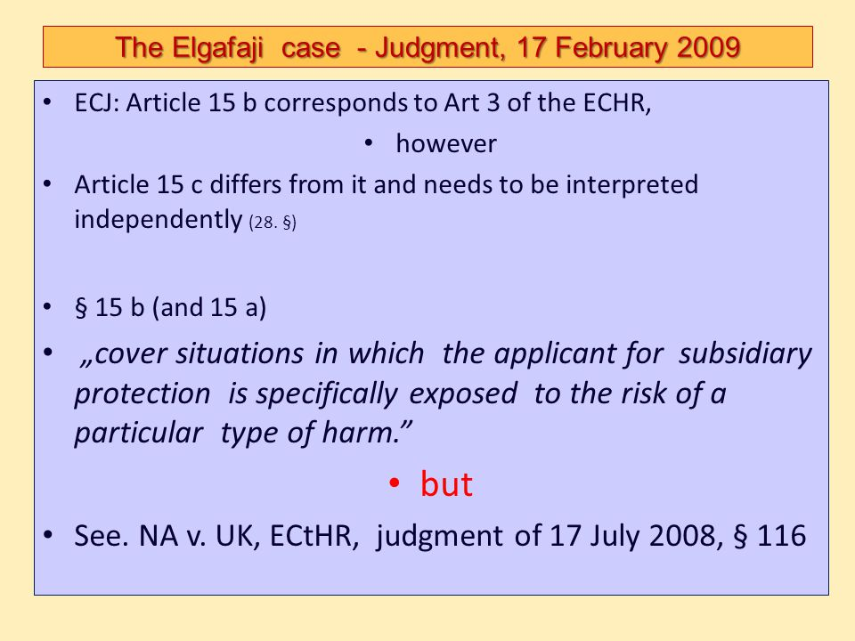 The Elgafaji case - Judgment, 17 February 2009 ECJ: Article 15 b corresponds to Art 3 of the ECHR, however Article 15 c differs from it and needs to b