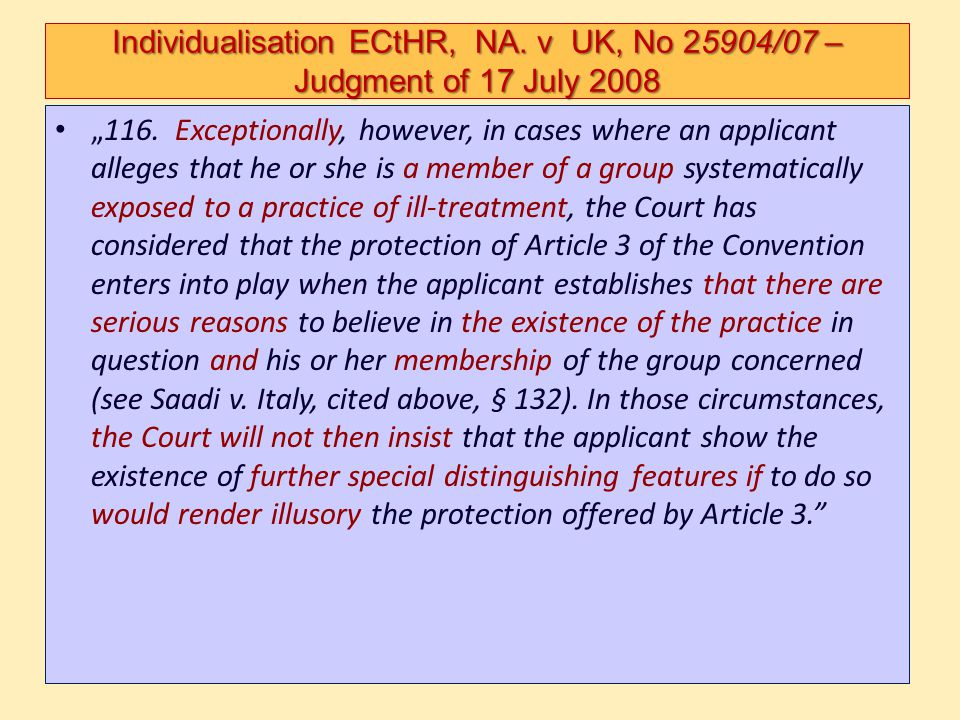 Individualisation ECtHR, NA. v UK, No 25904/07 – Judgment of 17 July 2008 116. Exceptionally, however, in cases where an applicant alleges that he or