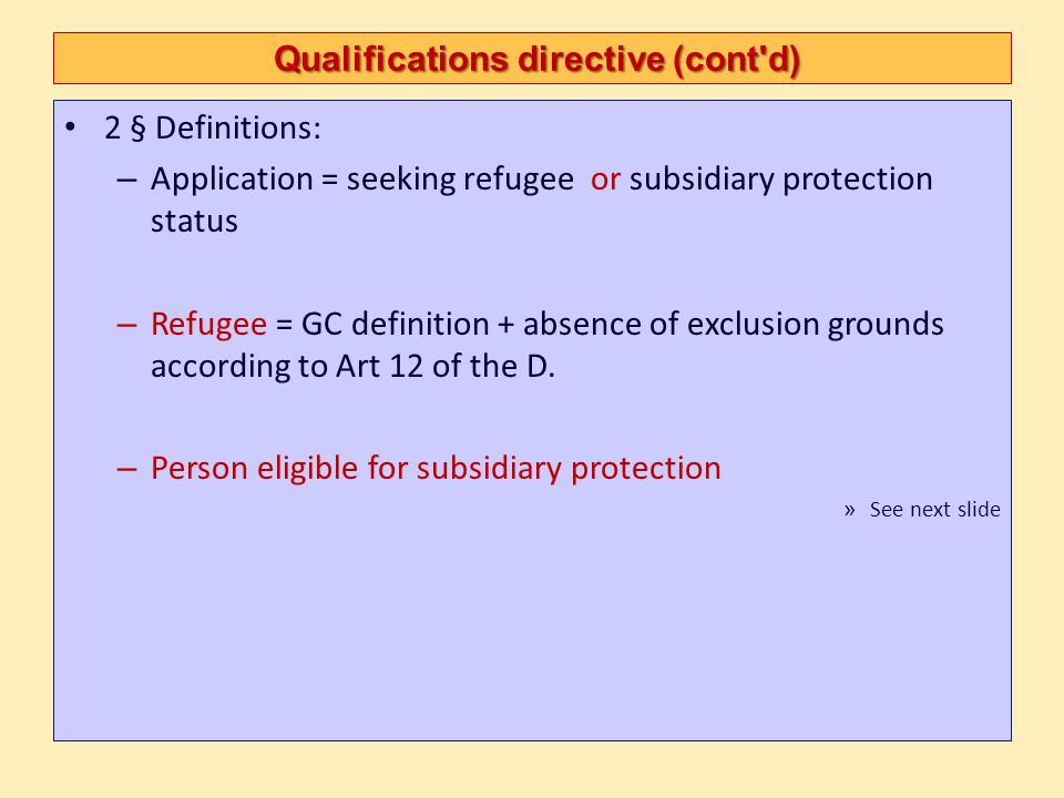 Qualifications directive (cont d) Qualifications directive (cont d) Art 2 (e) person eligible for subsidiary protection means a third country national or a stateless person who does not qualify as a refugee but in respect of whom substantial grounds have been shown for believing that the person concerned, if returned to his or her country of origin, or in the case of a stateless person, to his or her country of former habitual residence, would face a real risk of suffering serious harm as defined in Article 15, and to whom Article 17(1) and (2) do not apply, and is unable, or, owing to such risk, unwilling to avail himself or herself of the protection of that country