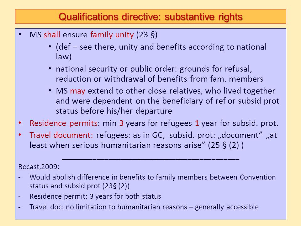 Qualifications directive: substantive rights MS shall ensure family unity (23 §) (def – see there, unity and benefits according to national law) natio
