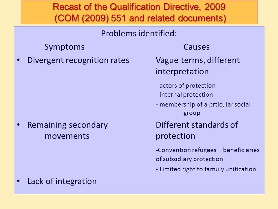 Recast of the Qualification Directive, 2009 (COM (2009) 551 and related documents) Problems identified: SymptomsCauses Divergent recognition ratesVagu