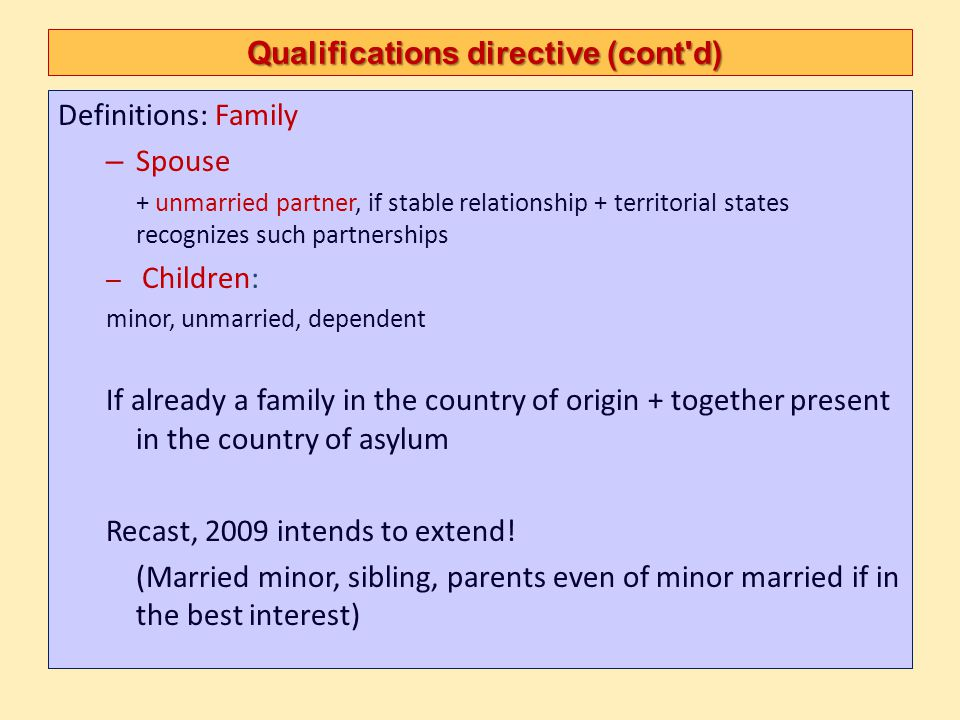 Qualification directive Major themes Convention refugee status Well founded fear – Evidence, credibility, sur place, manufactured cases Persecution – Actors, protection, – Internal relocation alternative, – Acts of persecution The five grounds (reasons) Cessation, exclusion Procedure, including revocation of status Subsidiary protection Serious harm Cessation, exclusion Procedure, including revocation of status Content of protection Non refoulement, information, family unity, residence permits,travel document, employment, education, social welfare, health care, unaccompanied minors, accommodation, freedom of movement, integration, repatriation