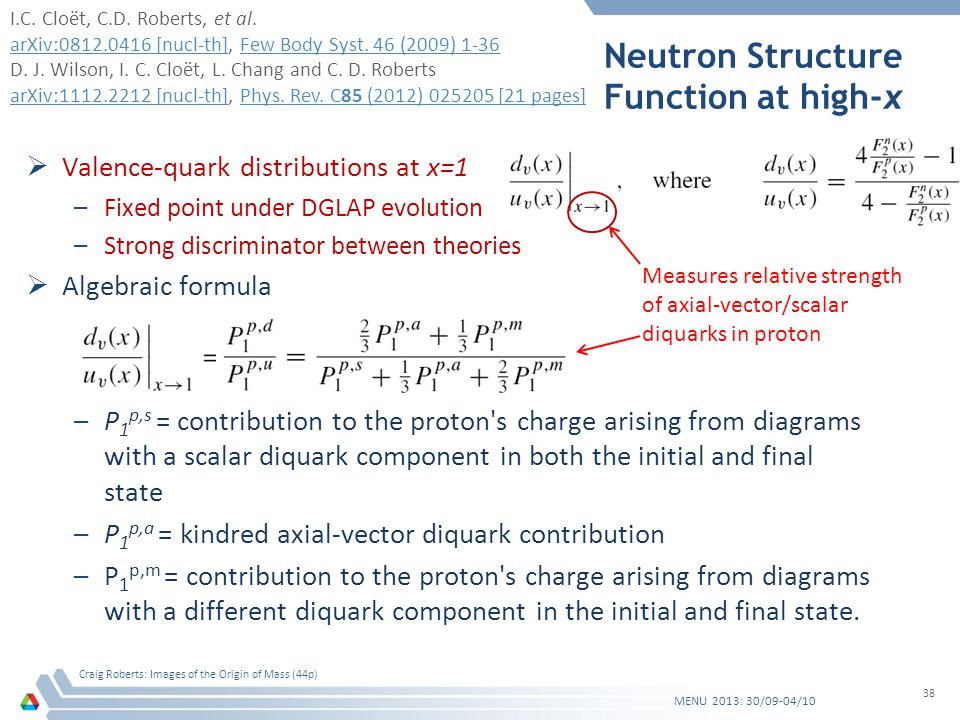 Neutron Structure Function at high-x Valence-quark distributions at x=1 –Fixed point under DGLAP evolution –Strong discriminator between theories Algebraic formula –P 1 p,s = contribution to the proton s charge arising from diagrams with a scalar diquark component in both the initial and final state –P 1 p,a = kindred axial-vector diquark contribution –P 1 p,m = contribution to the proton s charge arising from diagrams with a different diquark component in the initial and final state.