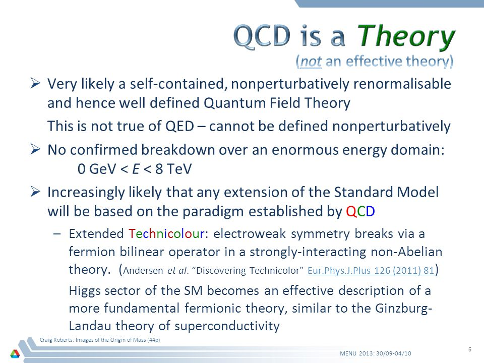 Very likely a self-contained, nonperturbatively renormalisable and hence well defined Quantum Field Theory This is not true of QED – cannot be defined nonperturbatively No confirmed breakdown over an enormous energy domain: 0 GeV < E < 8 TeV Increasingly likely that any extension of the Standard Model will be based on the paradigm established by QCD –Extended Technicolour: electroweak symmetry breaks via a fermion bilinear operator in a strongly-interacting non-Abelian theory.