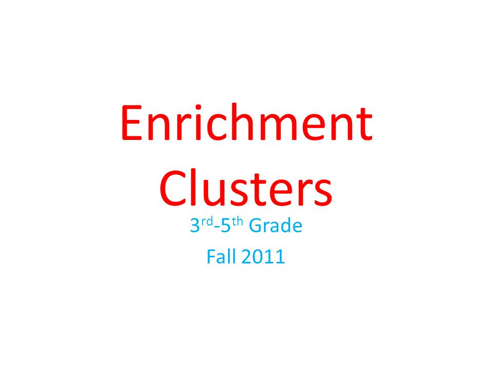 Enrichment Clusters 3 rd -5 th Grade Fall 2011