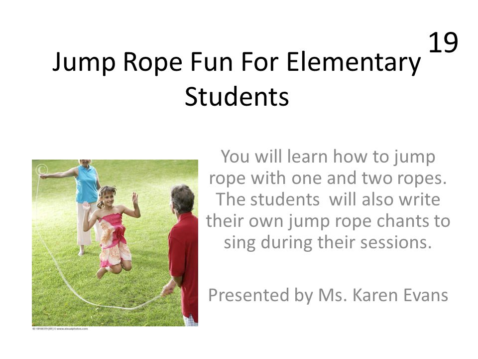 Jump Rope Fun For Elementary Students You will learn how to jump rope with one and two ropes. The students will also write their own jump rope chants