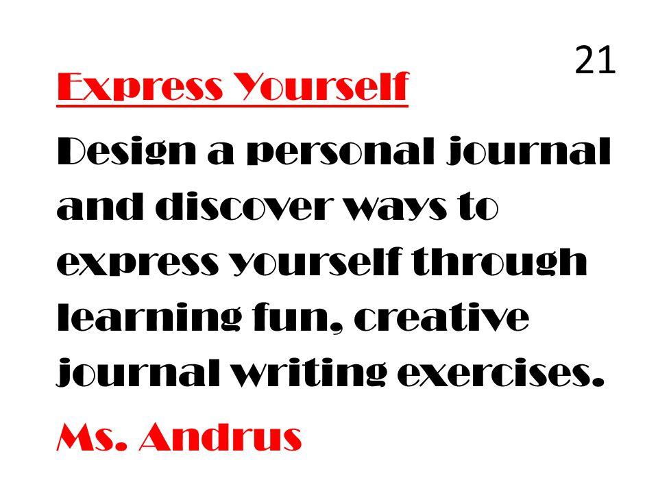 Express Yourself Design a personal journal and discover ways to express yourself through learning fun, creative journal writing exercises. Ms. Andrus