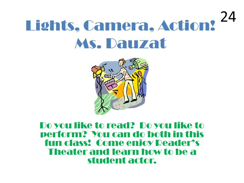 Lights, Camera, Action! Ms. Dauzat Do you like to read? Do you like to perform? You can do both in this fun class! Come enjoy Readers Theater and lear