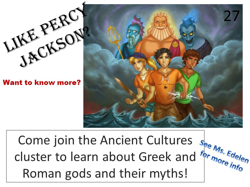 Like Percy Jackson? Come join the Ancient Cultures cluster to learn about Greek and Roman gods and their myths! Want to know more? 27