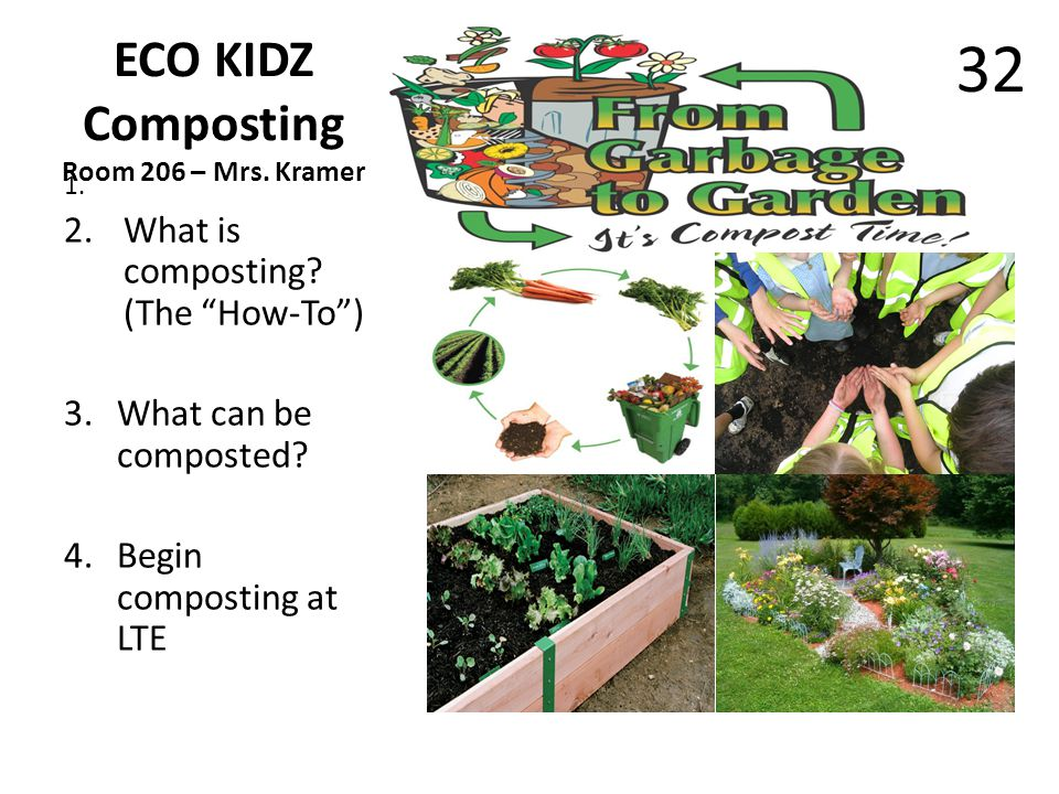 ECO KIDZ Composting Room 206 – Mrs. Kramer 1. 2.What is composting? (The How-To) 3.What can be composted? 4.Begin composting at LTE 32