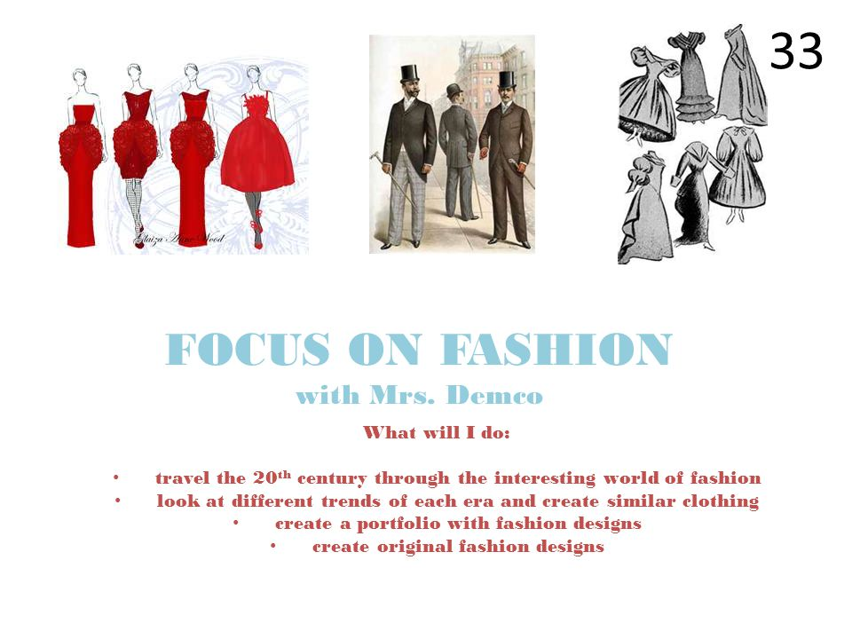 What will I do: travel the 20 th century through the interesting world of fashion look at different trends of each era and create similar clothing cre
