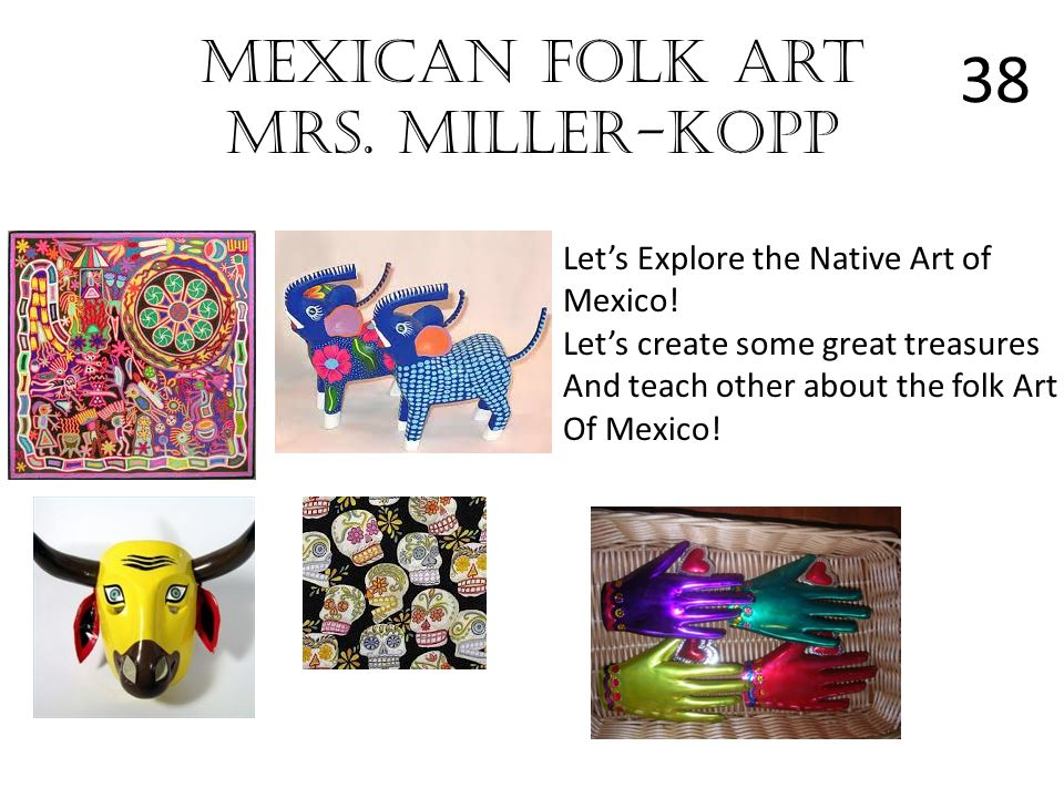 Mexican Folk Art Mrs. Miller-Kopp Lets Explore the Native Art of Mexico! Lets create some great treasures And teach other about the folk Art Of Mexico