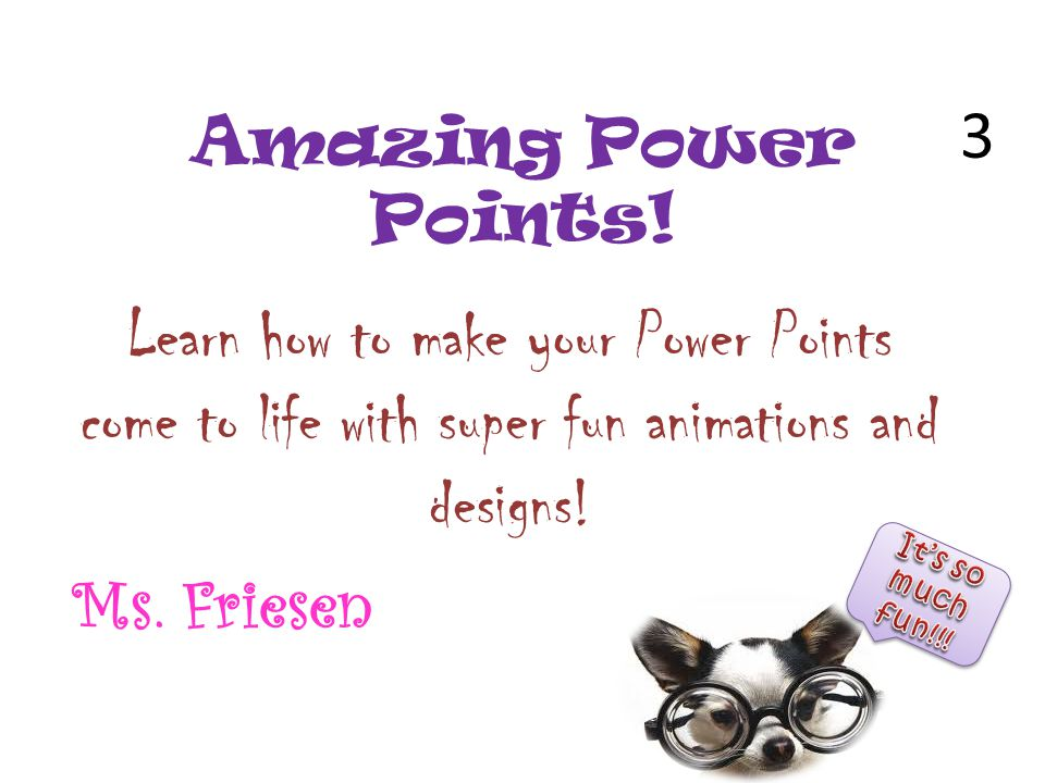 Amazing Power Points! Learn how to make your Power Points come to life with super fun animations and designs! Ms. Friesen 3