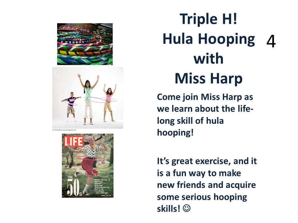 Triple H! Hula Hooping with Miss Harp Come join Miss Harp as we learn about the life- long skill of hula hooping! Its great exercise, and it is a fun