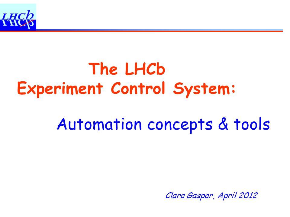 Clara Gaspar, April 2012 The LHCb Experiment Control System: Automation concepts & tools