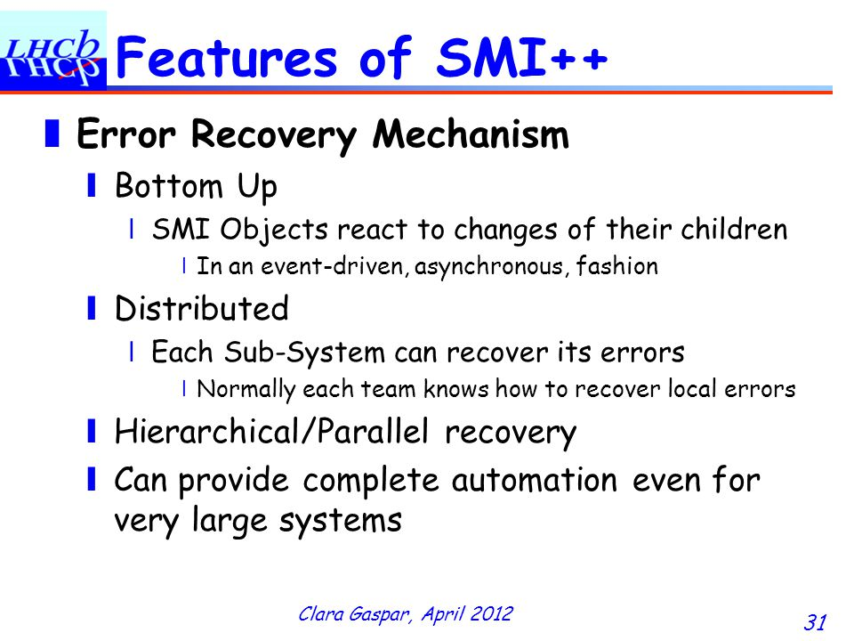 Clara Gaspar, April 2012 31 Features of SMI++ Error Recovery Mechanism Bottom Up SMI Objects react to changes of their children In an event-driven, asynchronous, fashion Distributed Each Sub-System can recover its errors Normally each team knows how to recover local errors Hierarchical/Parallel recovery Can provide complete automation even for very large systems