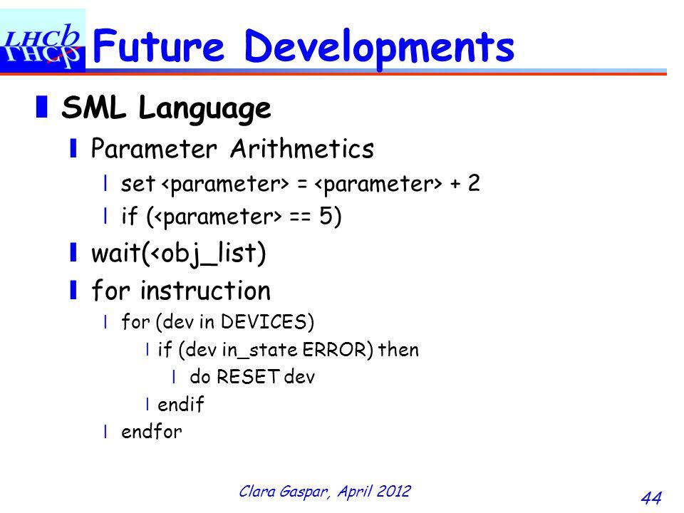 Clara Gaspar, April 2012 44 Future Developments SML Language Parameter Arithmetics set = + 2 if ( == 5) wait(<obj_list) for instruction for (dev in DEVICES) if (dev in_state ERROR) then do RESET dev endif endfor