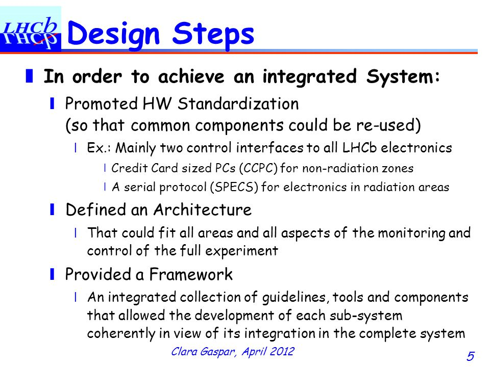 Clara Gaspar, April 2012 5 Design Steps In order to achieve an integrated System: Promoted HW Standardization (so that common components could be re-used) Ex.: Mainly two control interfaces to all LHCb electronics Credit Card sized PCs (CCPC) for non-radiation zones A serial protocol (SPECS) for electronics in radiation areas Defined an Architecture That could fit all areas and all aspects of the monitoring and control of the full experiment Provided a Framework An integrated collection of guidelines, tools and components that allowed the development of each sub-system coherently in view of its integration in the complete system