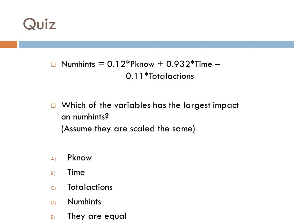 Quiz Numhints = 0.12*Pknow + 0.932*Time – 0.11*Totalactions Which of the variables has the largest impact on numhints.