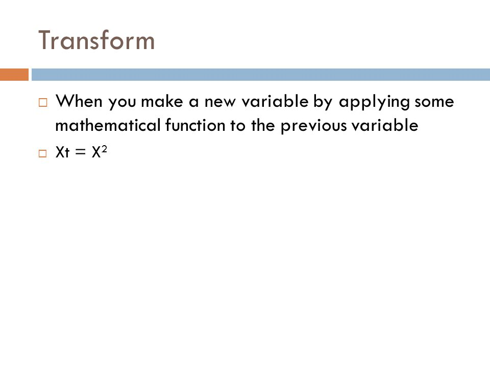 Transform When you make a new variable by applying some mathematical function to the previous variable Xt = X 2