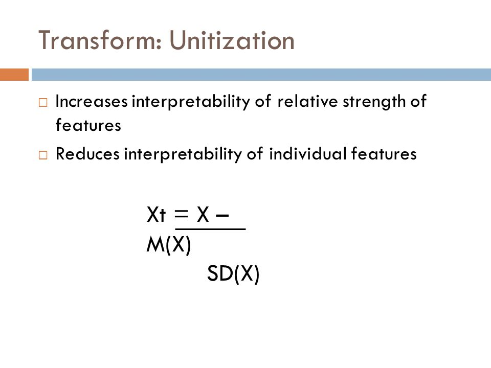 Transform: Unitization Increases interpretability of relative strength of features Reduces interpretability of individual features Xt = X – M(X) SD(X)