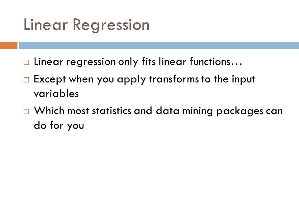 Linear Regression Linear regression only fits linear functions… Except when you apply transforms to the input variables Which most statistics and data mining packages can do for you