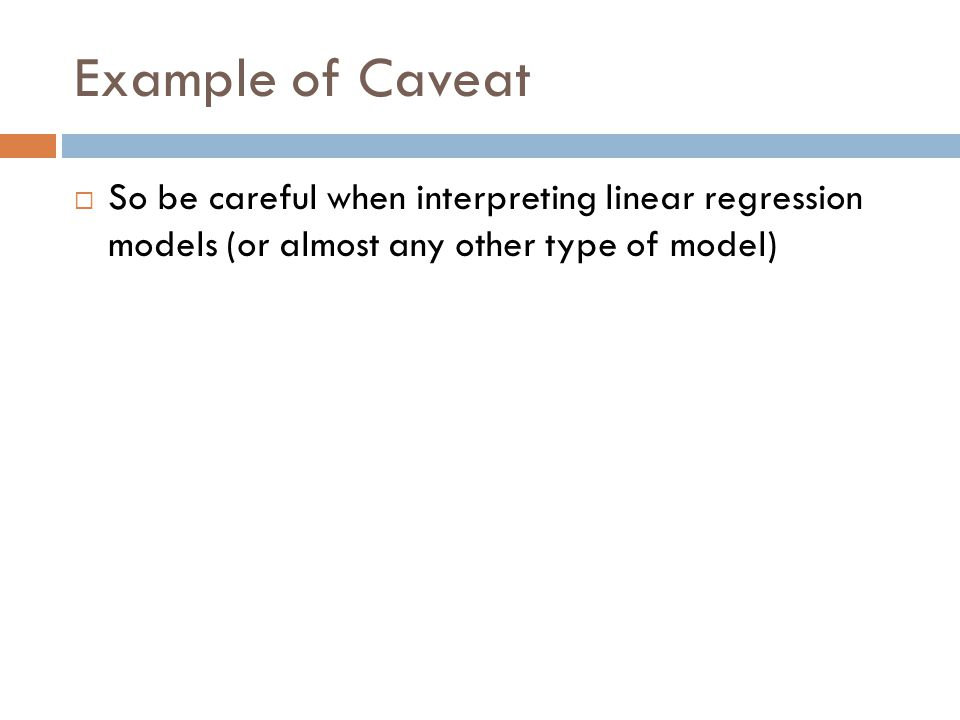 Example of Caveat So be careful when interpreting linear regression models (or almost any other type of model)