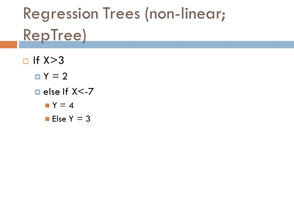 Regression Trees (non-linear; RepTree) If X>3 Y = 2 else If X<-7 Y = 4 Else Y = 3